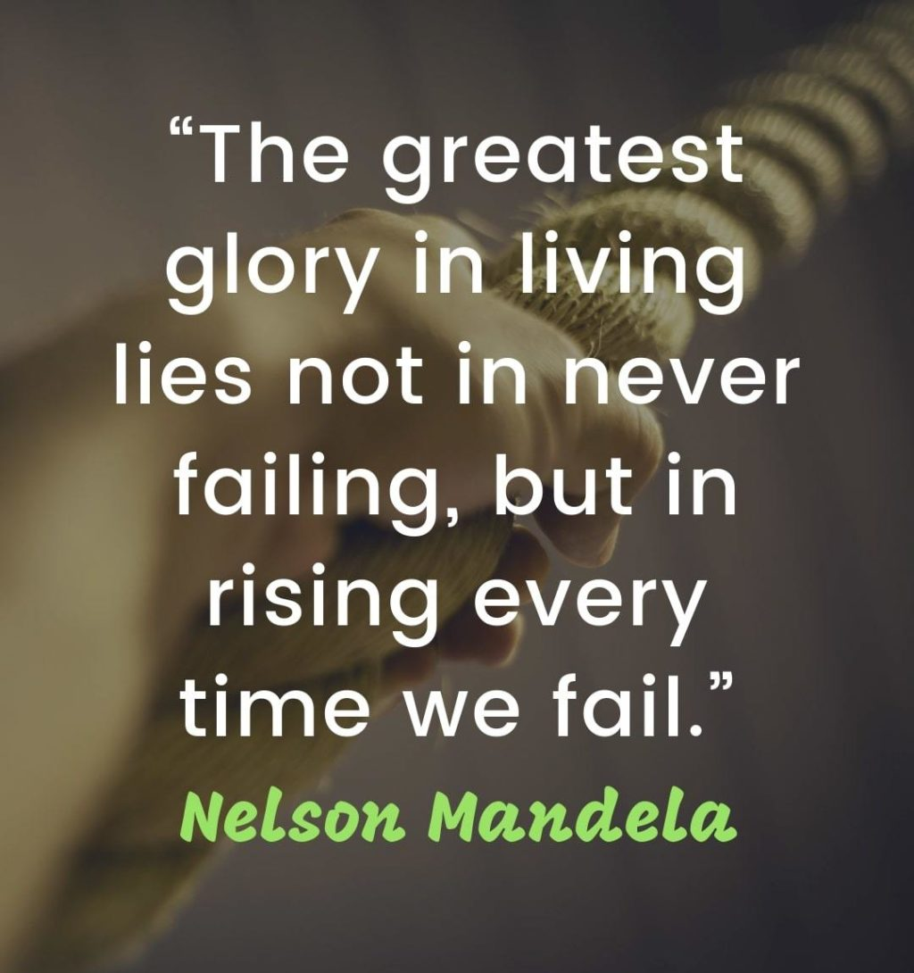 "Words of Encouragement and Strength - ""The greatest glory in living lies not in never failing, but in rising every time we fail."" – Nelson Mandela 
