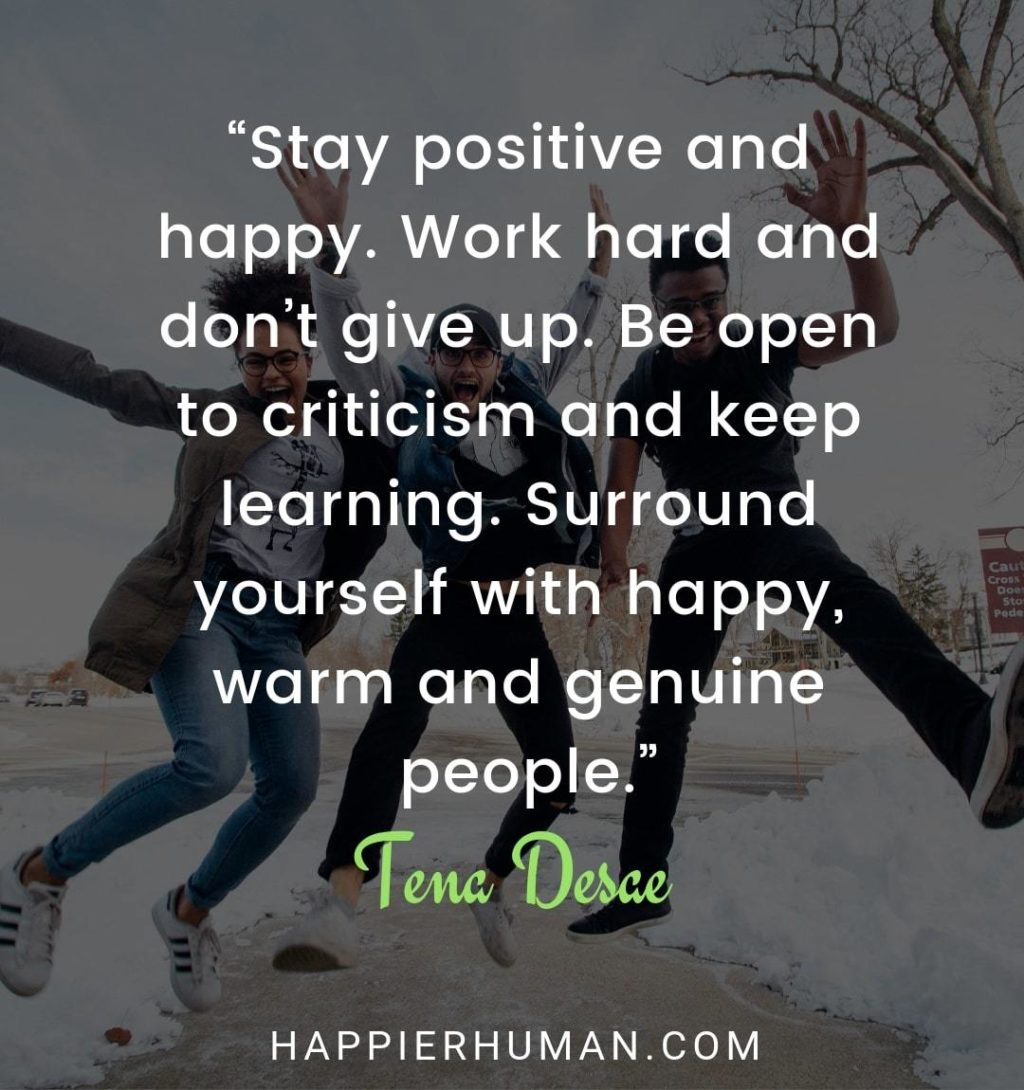 "Positivity Quotes About Life - ""Stay positive and happy. Work hard and don't give up. Be open to criticism and keep learning. Surround yourself with happy, warm and genuine people."" – Tena Desae 