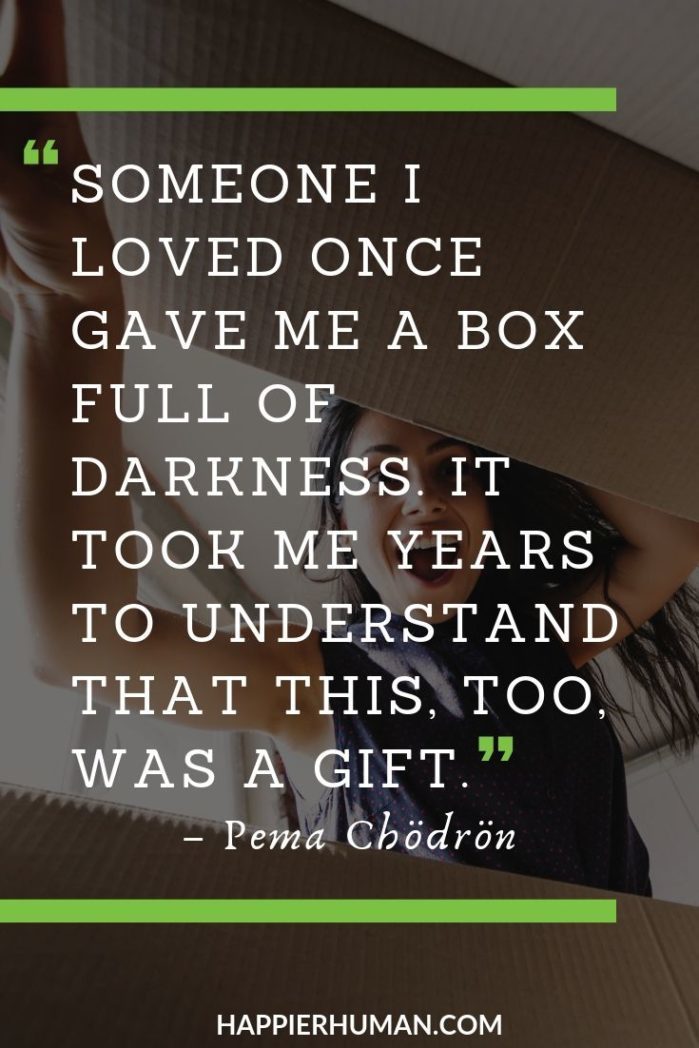 "Pema Chodron Quotes on Heartbreak - ""Someone I loved once gave me a box full of darkness. It took me years to understand that this, too, was a gift."" – Pema Chödrön 