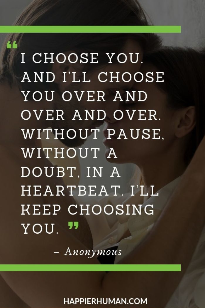 "Unconditional Love Quotes for Her - ""I choose you. And I'll choose you over and over and over. Without pause, without a doubt, in a heartbeat. I'll keep choosing you."" 