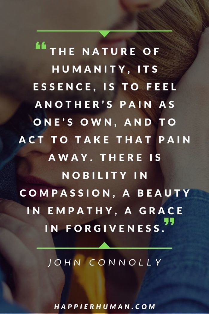 "Quotes About Compassion and Empathy - ""The nature of humanity, its essence, is to feel another's pain as one's own, and to act to take that pain away. There is nobility in compassion, a beauty in empathy, a grace in forgiveness."" – John Connolly 