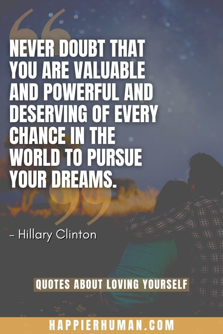"""""""Never doubt that you are valuable and powerful and deserving of every chance in the world to pursue your dreams."""" – Hillary Clinton 