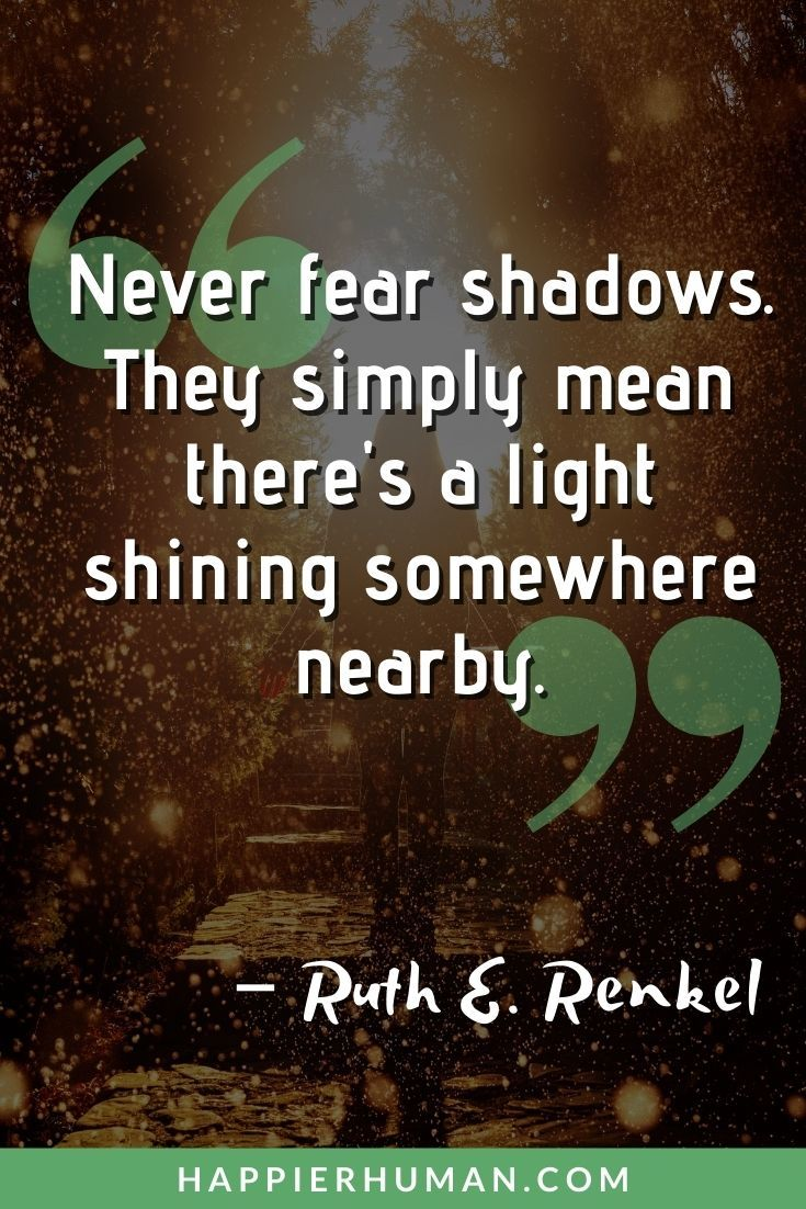 """""""Never fear shadows. They simply mean there's a light shining somewhere nearby."""" – Ruth E. Renkel 